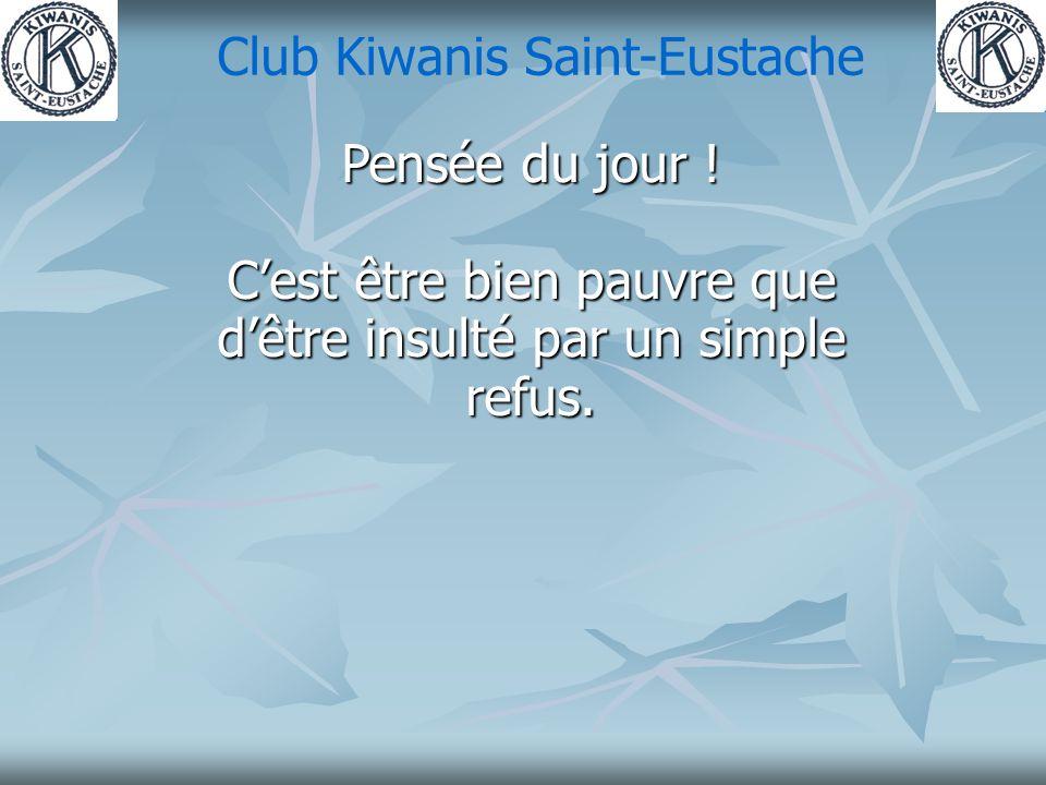 Club Kiwanis Saint-Eustache Pensée du jour ! Cest être bien pauvre que dêtre insulté par un simple refus.