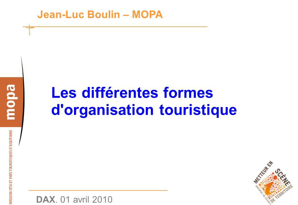 DAX. 01 avril 2010. 1 Jean-Luc Boulin – MOPA Les différentes formes d organisation touristique