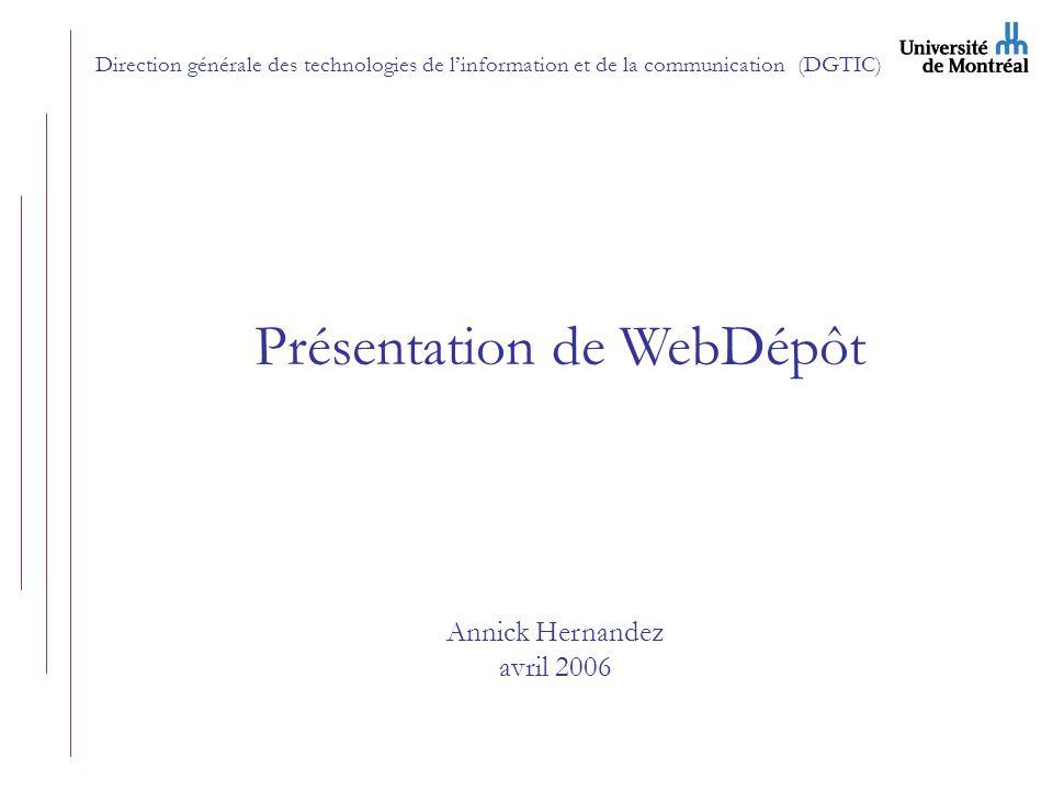 Direction générale des technologies de linformation et de la communication (DGTIC) Présentation de WebDépôt Annick Hernandez avril 2006