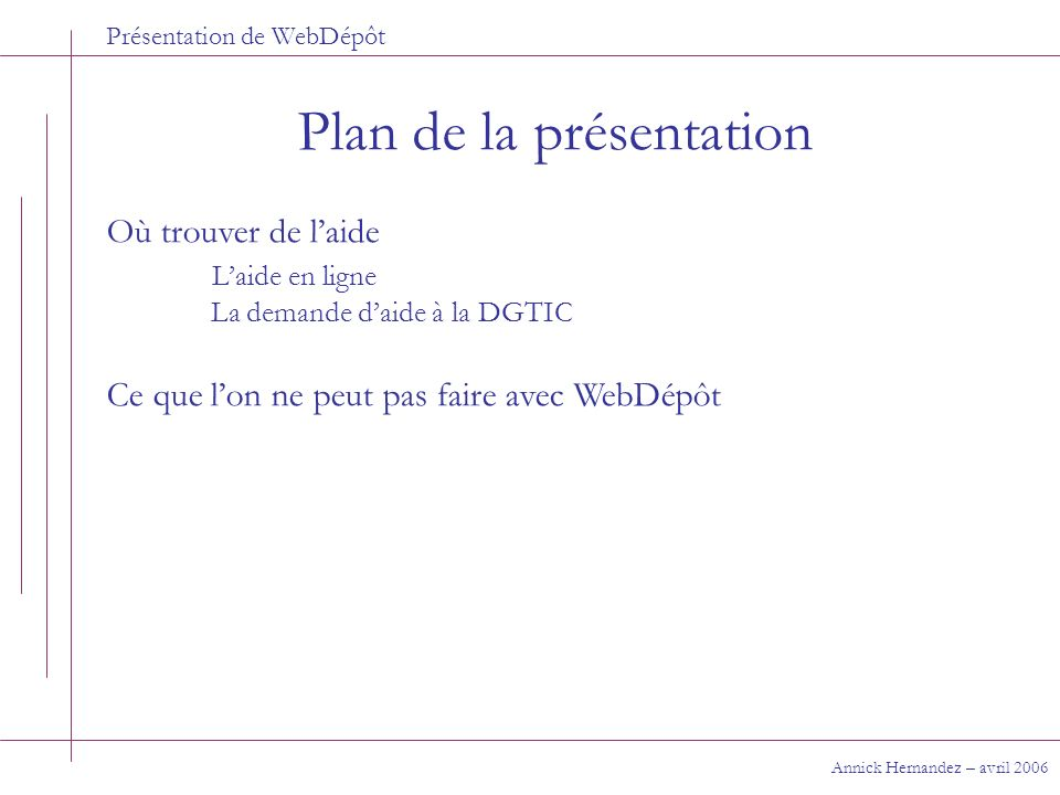 Présentation de WebDépôt Plan de la présentation Annick Hernandez – avril 2006 Où trouver de laide Laide en ligne La demande daide à la DGTIC Ce que l