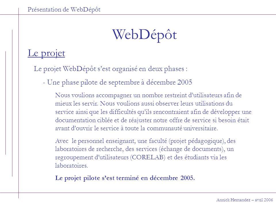 Présentation de WebDépôt WebDépôt Annick Hernandez – avril 2006 Le projet - Une phase de déploiement de janvier à avril 2006 Permettre le passage de WebDépôt dun projet dimplantation à un service en opération, cest-à-dire un transfert progressif des responsabilités de léquipe du projet aux différents services de la DGTIC ou de la DRH : -Infrastructure -Formation -Service aux usagers La phase de déploiement sest terminée mi avril 2006.