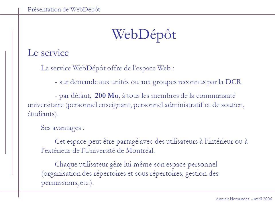 Présentation de WebDépôt WebDépôt Annick Hernandez – avril 2006 Le service Le service WebDépôt offre de lespace Web : - sur demande aux unités ou aux