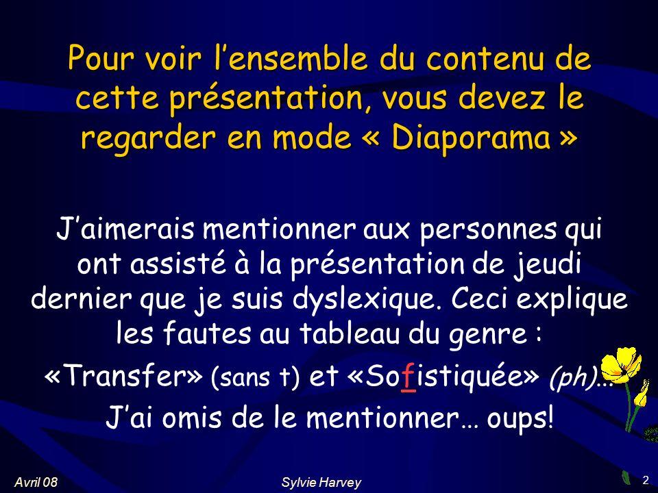 Sylvie HarveyAvril 08 2 Pour voir lensemble du contenu de cette présentation, vous devez le regarder en mode « Diaporama » Jaimerais mentionner aux personnes qui ont assisté à la présentation de jeudi dernier que je suis dyslexique.