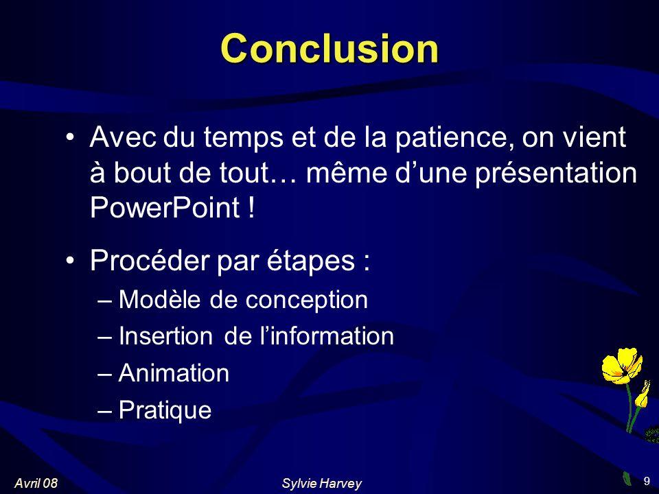 Sylvie HarveyAvril 08 9 Conclusion Avec du temps et de la patience, on vient à bout de tout… même dune présentation PowerPoint .