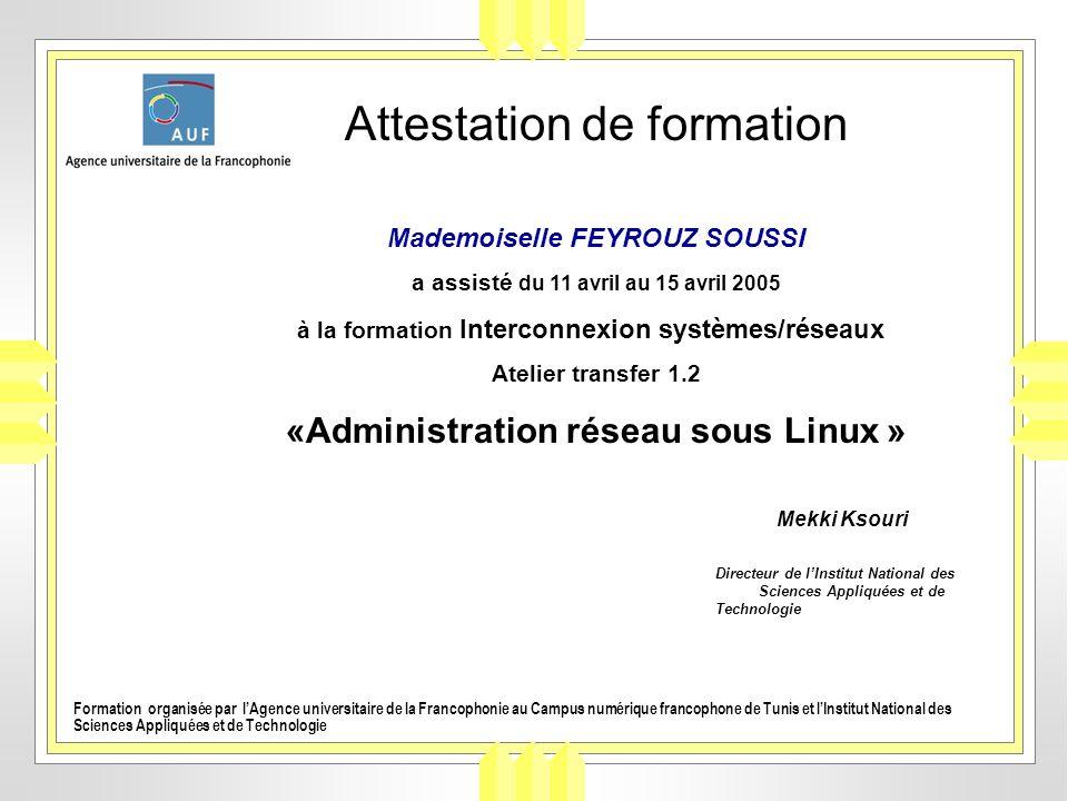 Attestation de formation Mademoiselle FEYROUZ SOUSSI a assisté du 11 avril au 15 avril 2005 à la formation Interconnexion systèmes/réseaux Atelier tra