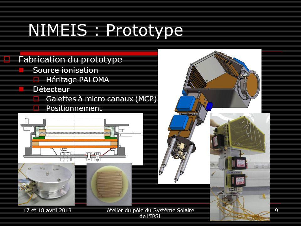 17 et 18 avril 2013Atelier du pôle du Système Solaire de l IPSL 10 NIMEIS : Source dionisation Utilisation de nano tubes de carbone pour extraire des électrons Consommation très réduite Collaboration avec Ajou Université(Corée du Sud) Objectifs : Obtenir un courant de 100µA/cm² Potentiel dextraction de lordre de 150V Énergie des électrons ~100eV Énergie moyenne pour un maximum dionisation Troisième prototype Grille G0 avec 100 trous de diamètre 500µm.