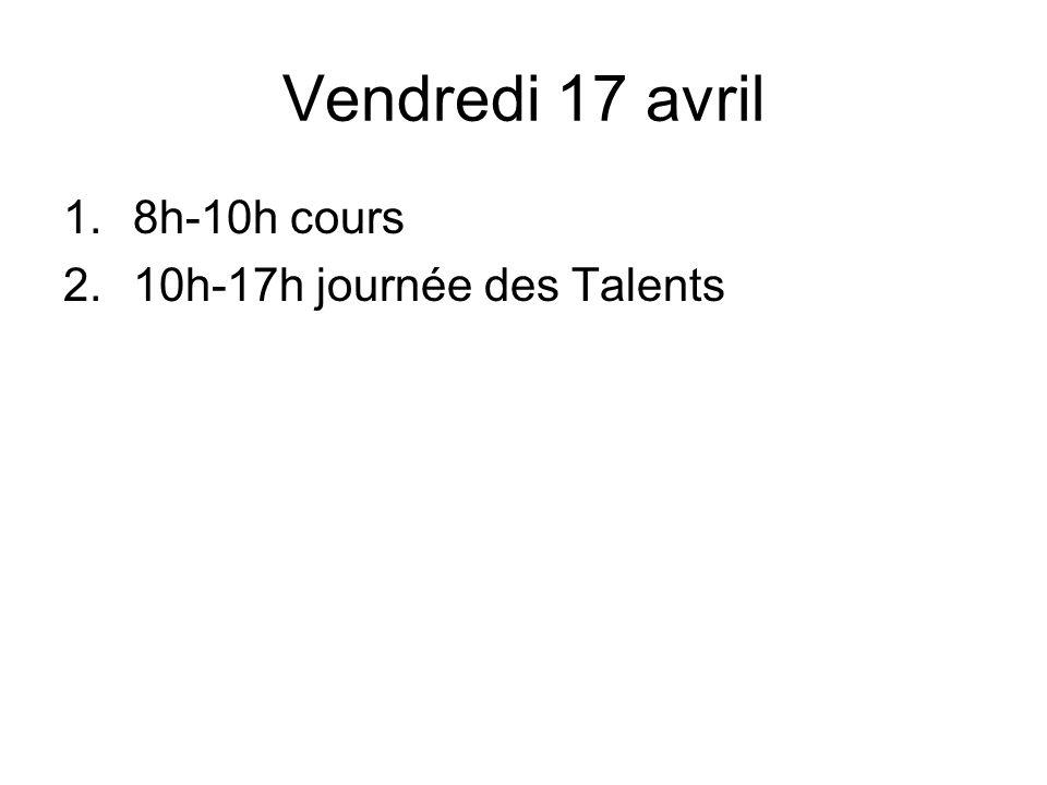 Vendredi 17 avril 1.8h-10h cours 2.10h-17h journée des Talents