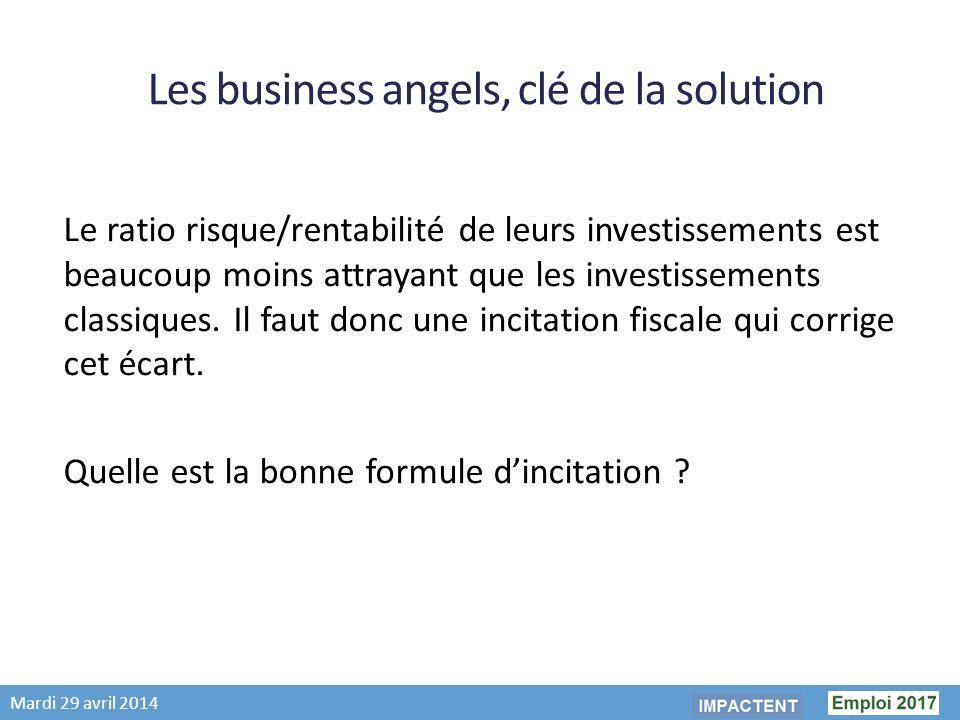 Mardi 29 avril 2014 Les business angels, clé de la solution Le ratio risque/rentabilité de leurs investissements est beaucoup moins attrayant que les investissements classiques.