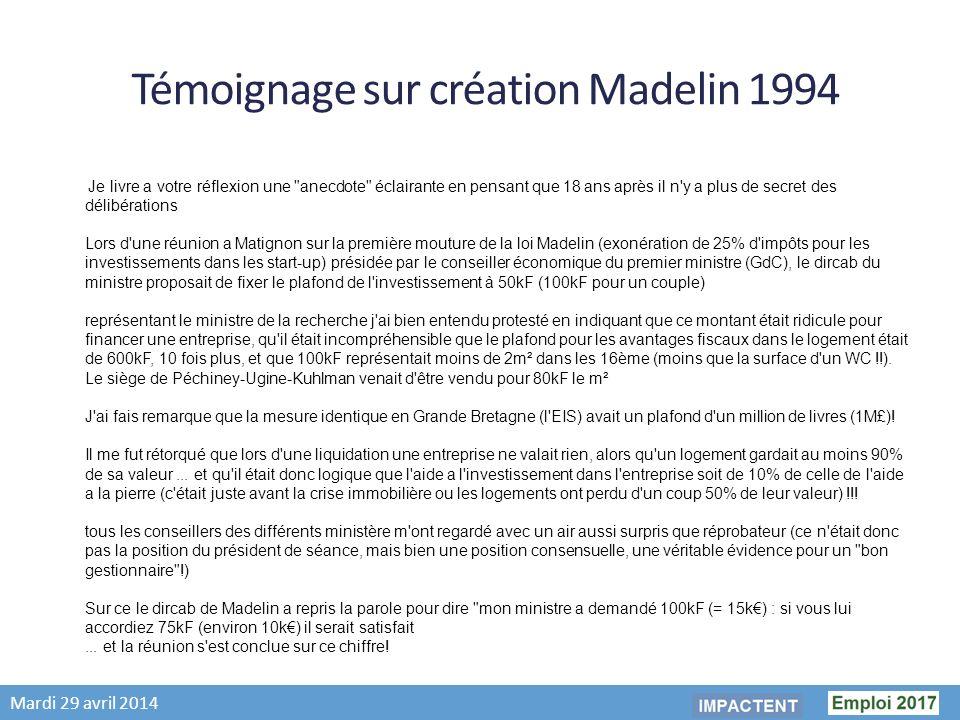 Mardi 29 avril 2014 Témoignage sur création Madelin 1994 Je livre a votre réflexion une anecdote éclairante en pensant que 18 ans après il n y a plus de secret des délibérations Lors d une réunion a Matignon sur la première mouture de la loi Madelin (exonération de 25% d impôts pour les investissements dans les start-up) présidée par le conseiller économique du premier ministre (GdC), le dircab du ministre proposait de fixer le plafond de l investissement à 50kF (100kF pour un couple) représentant le ministre de la recherche j ai bien entendu protesté en indiquant que ce montant était ridicule pour financer une entreprise, qu il était incompréhensible que le plafond pour les avantages fiscaux dans le logement était de 600kF, 10 fois plus, et que 100kF représentait moins de 2m² dans les 16ème (moins que la surface d un WC !!).