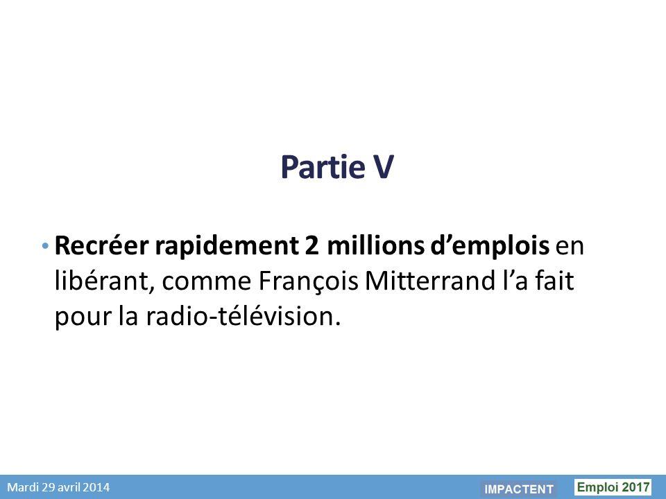 Mardi 29 avril 2014 Partie V Recréer rapidement 2 millions demplois en libérant, comme François Mitterrand la fait pour la radio-télévision.