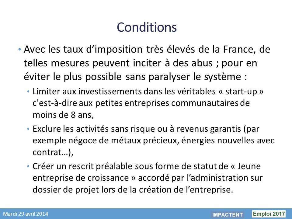 Mardi 29 avril 2014 Conditions Avec les taux dimposition très élevés de la France, de telles mesures peuvent inciter à des abus ; pour en éviter le plus possible sans paralyser le système : Limiter aux investissements dans les véritables « start-up » c est-à-dire aux petites entreprises communautaires de moins de 8 ans, Exclure les activités sans risque ou à revenus garantis (par exemple négoce de métaux précieux, énergies nouvelles avec contrat…), Créer un rescrit préalable sous forme de statut de « Jeune entreprise de croissance » accordé par ladministration sur dossier de projet lors de la création de lentreprise.