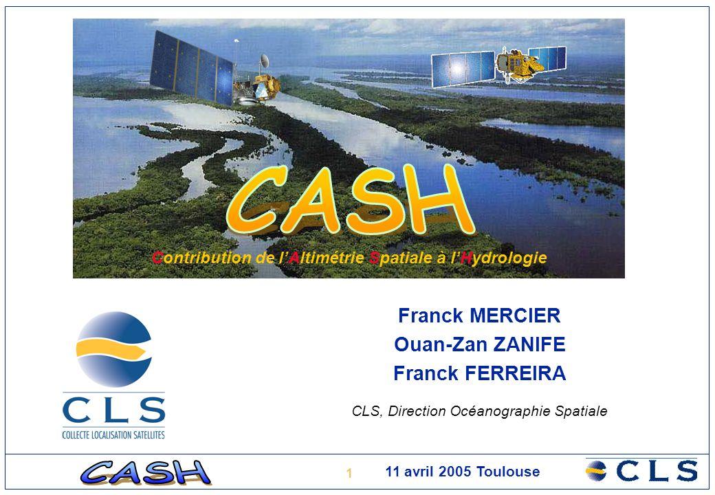 1 11 avril 2005 Toulouse Franck MERCIER Ouan-Zan ZANIFE Franck FERREIRA CLS, Direction Océanographie Spatiale Contribution de lAltimétrie Spatiale à lHydrologie