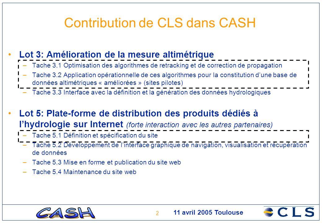 2 11 avril 2005 Toulouse Contribution de CLS dans CASH Lot 3: Amélioration de la mesure altimétrique –Tache 3.1 Optimisation des algorithmes de retracking et de correction de propagation –Tache 3.2 Application opérationnelle de ces algorithmes pour la constitution dune base de données altimétriques « améliorées » (sites pilotes) –Tache 3.3 Interface avec la définition et la génération des données hydrologiques Lot 5: Plate-forme de distribution des produits dédiés à lhydrologie sur Internet (forte interaction avec les autres partenaires) –Tache 5.1 Définition et spécification du site –Tache 5.2 Développement de linterface graphique de navigation, visualisation et récupération de données –Tache 5.3 Mise en forme et publication du site web –Tache 5.4 Maintenance du site web
