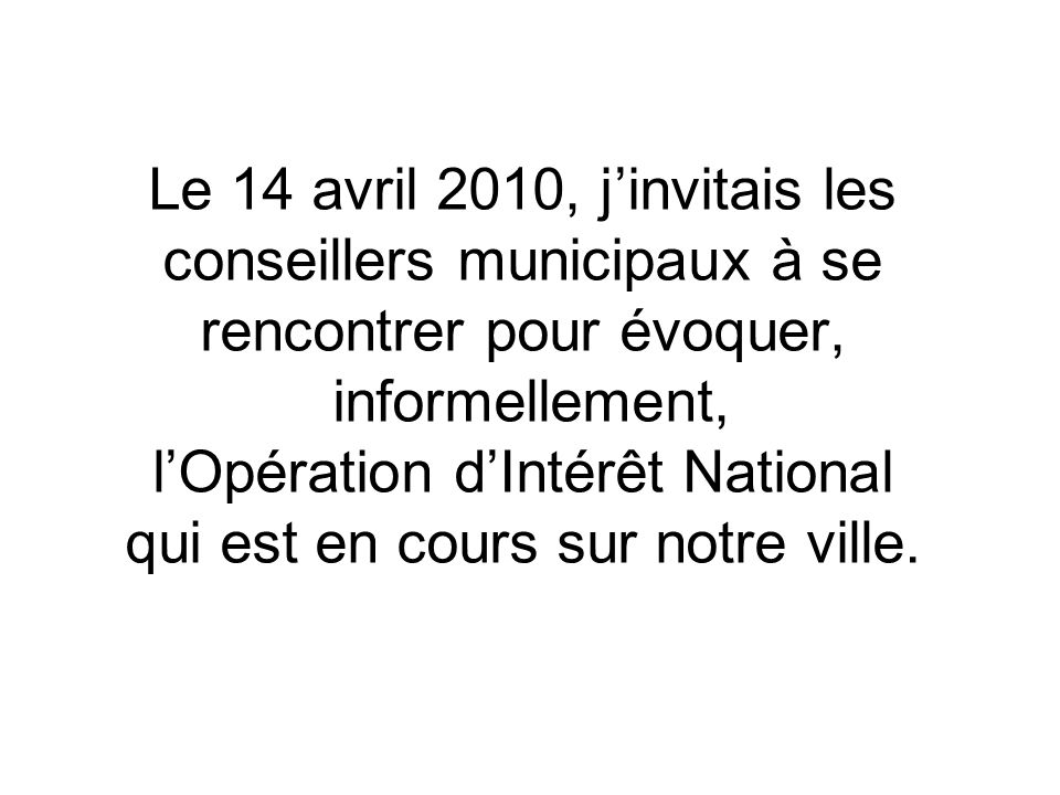 Le 14 avril 2010, jinvitais les conseillers municipaux à se rencontrer pour évoquer, informellement, lOpération dIntérêt National qui est en cours sur notre ville.