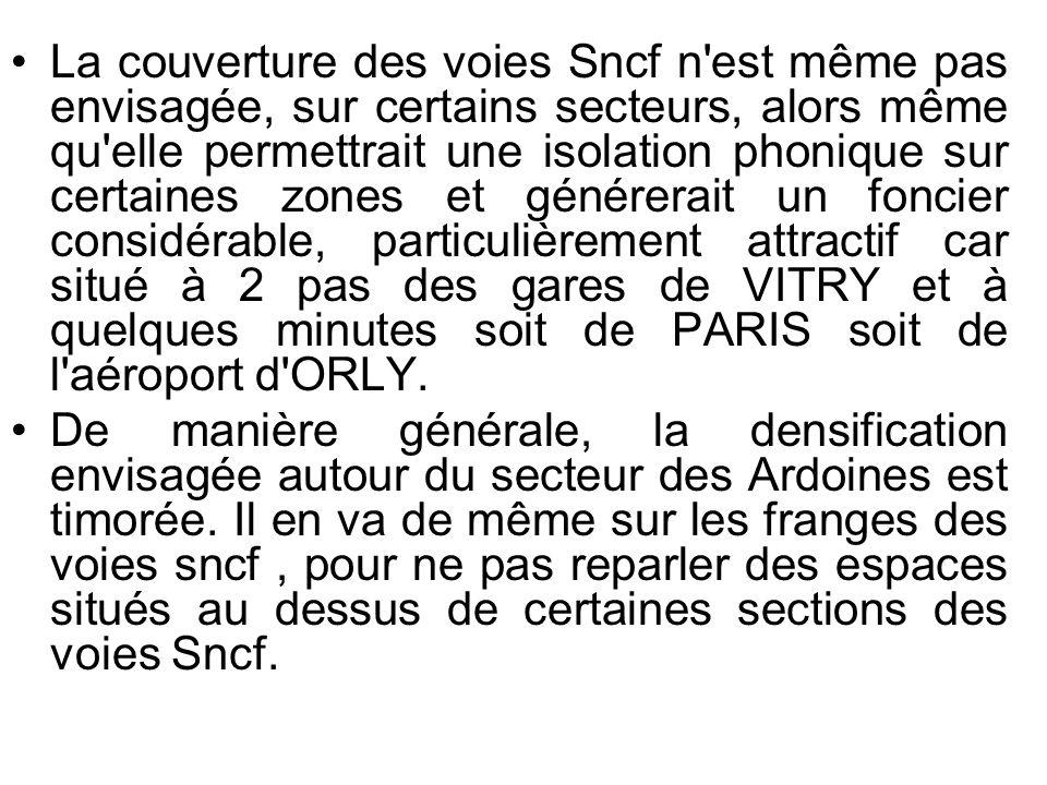 La couverture des voies Sncf n est même pas envisagée, sur certains secteurs, alors même qu elle permettrait une isolation phonique sur certaines zones et générerait un foncier considérable, particulièrement attractif car situé à 2 pas des gares de VITRY et à quelques minutes soit de PARIS soit de l aéroport d ORLY.