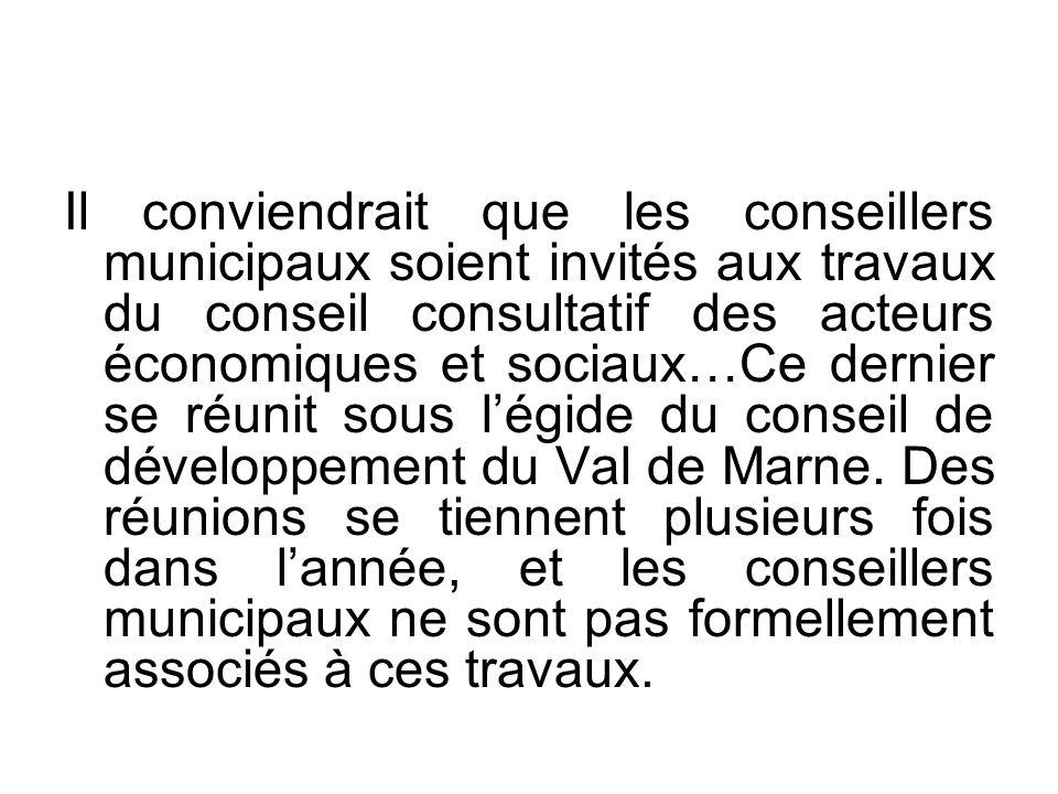 Il conviendrait que les conseillers municipaux soient invités aux travaux du conseil consultatif des acteurs économiques et sociaux…Ce dernier se réunit sous légide du conseil de développement du Val de Marne.