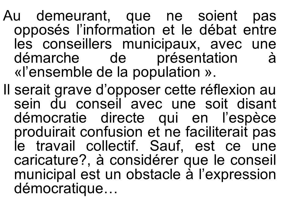 Au demeurant, que ne soient pas opposés linformation et le débat entre les conseillers municipaux, avec une démarche de présentation à «lensemble de la population ».