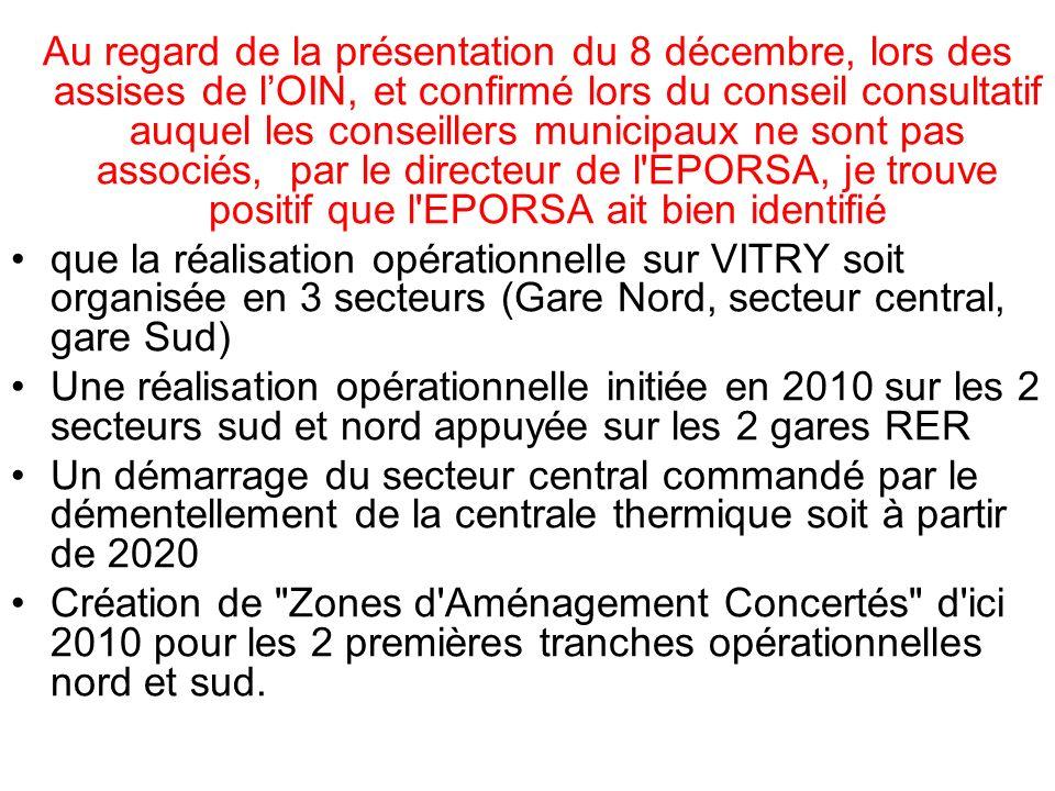 Au regard de la présentation du 8 décembre, lors des assises de lOIN, et confirmé lors du conseil consultatif auquel les conseillers municipaux ne sont pas associés, par le directeur de l EPORSA, je trouve positif que l EPORSA ait bien identifié que la réalisation opérationnelle sur VITRY soit organisée en 3 secteurs (Gare Nord, secteur central, gare Sud) Une réalisation opérationnelle initiée en 2010 sur les 2 secteurs sud et nord appuyée sur les 2 gares RER Un démarrage du secteur central commandé par le démentellement de la centrale thermique soit à partir de 2020 Création de Zones d Aménagement Concertés d ici 2010 pour les 2 premières tranches opérationnelles nord et sud.
