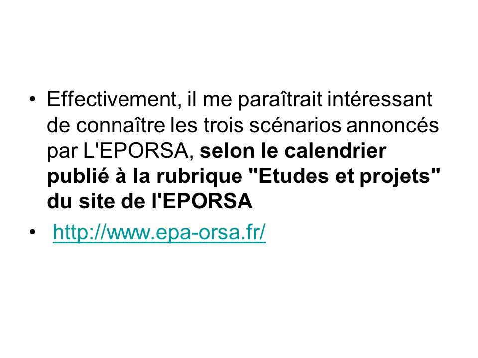 Effectivement, il me paraîtrait intéressant de connaître les trois scénarios annoncés par L EPORSA, selon le calendrier publié à la rubrique Etudes et projets du site de l EPORSA http://www.epa-orsa.fr/