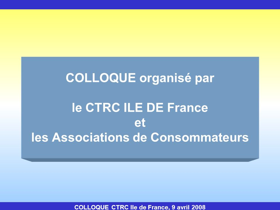 COLLOQUE organisé par le CTRC ILE DE France et les Associations de Consommateurs COLLOQUE CTRC Ile de France, 9 avril 2008
