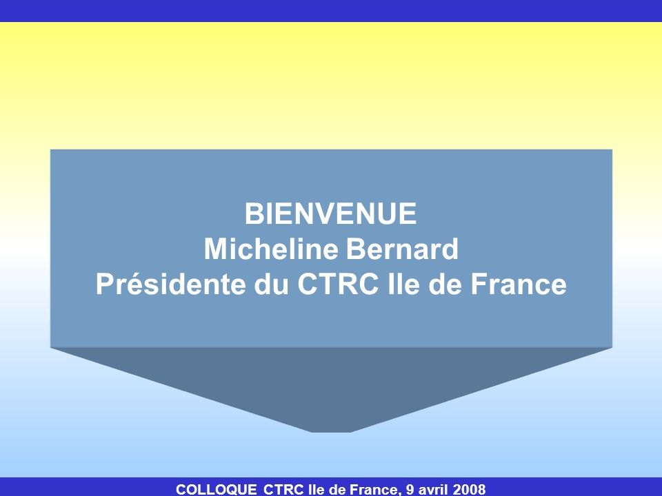 BIENVENUE Micheline Bernard Présidente du CTRC Ile de France COLLOQUE CTRC Ile de France, 9 avril 2008