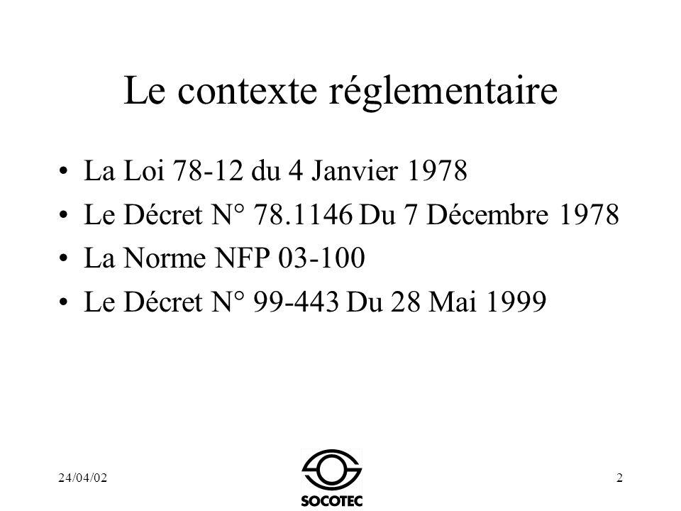 24/04/022 Le contexte réglementaire La Loi 78-12 du 4 Janvier 1978 Le Décret N° 78.1146 Du 7 Décembre 1978 La Norme NFP 03-100 Le Décret N° 99-443 Du