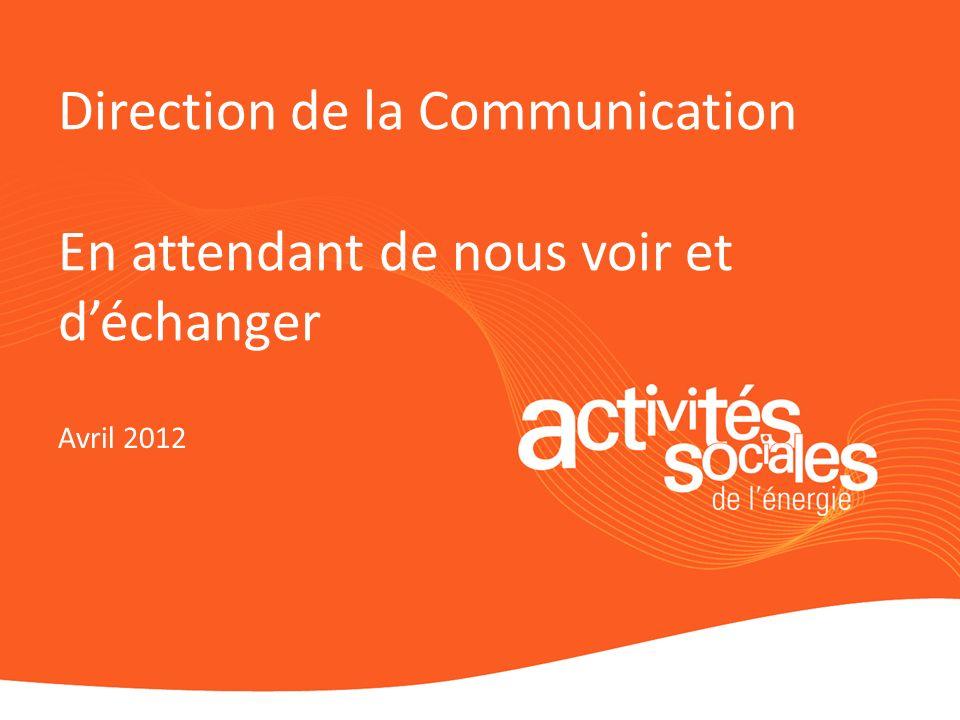 Direction de la Communication En attendant de nous voir et déchanger Avril 2012