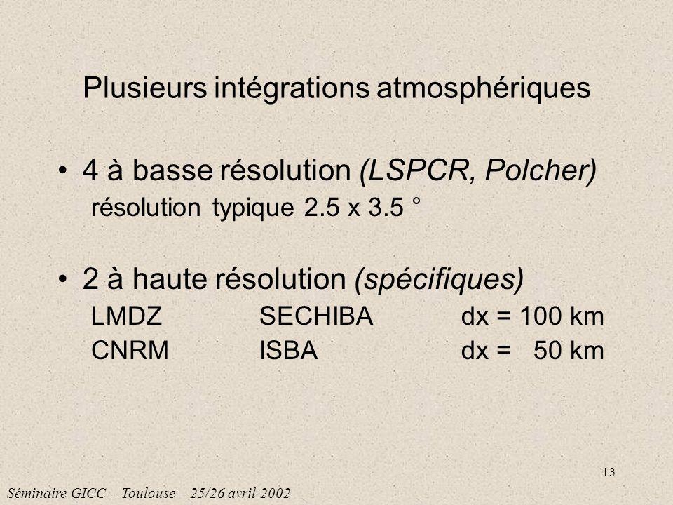 13 Plusieurs intégrations atmosphériques 4 à basse résolution (LSPCR, Polcher) résolution typique 2.5 x 3.5 ° 2 à haute résolution (spécifiques) LMDZS