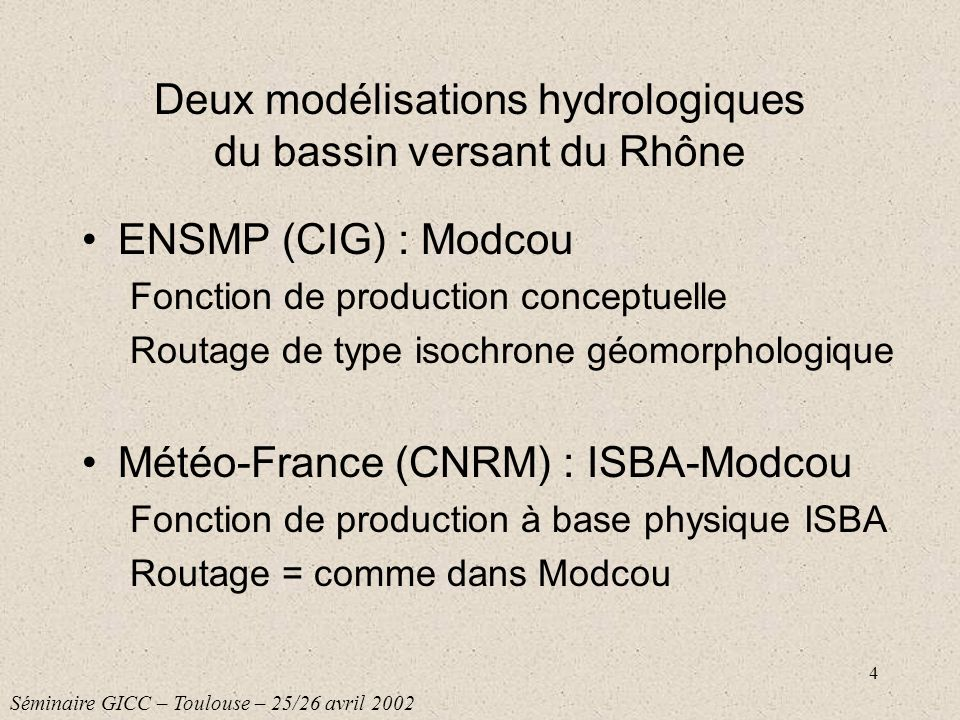 4 Deux modélisations hydrologiques du bassin versant du Rhône ENSMP (CIG) : Modcou Fonction de production conceptuelle Routage de type isochrone géomo