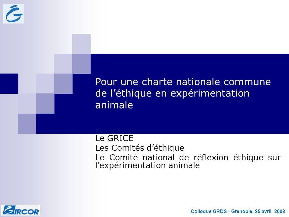 Colloque GRDS - Grenoble, 25 avril 2008 Le GRICE Les Comités déthique Le Comité national de réflexion éthique sur lexpérimentation animale Pour une ch