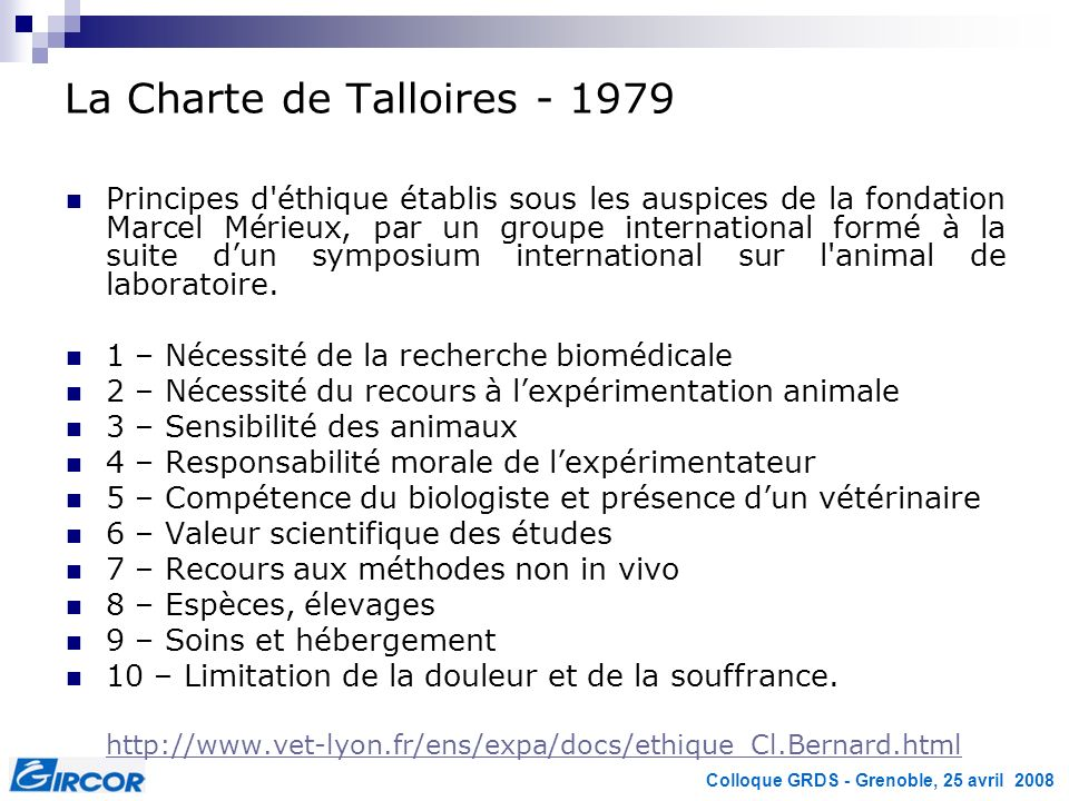 Colloque GRDS - Grenoble, 25 avril 2008 La Charte de Talloires - 1979 Principes d éthique établis sous les auspices de la fondation Marcel Mérieux, par un groupe international formé à la suite dun symposium international sur l animal de laboratoire.