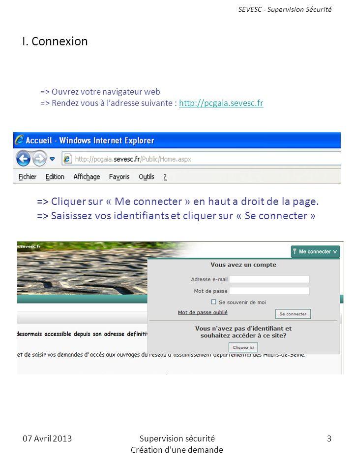 07 Avril 2013Supervision sécurité Création d une demande 3 => Ouvrez votre navigateur web => Rendez vous à ladresse suivante : http://pcgaia.sevesc.frhttp://pcgaia.sevesc.fr => Cliquer sur « Me connecter » en haut a droit de la page.