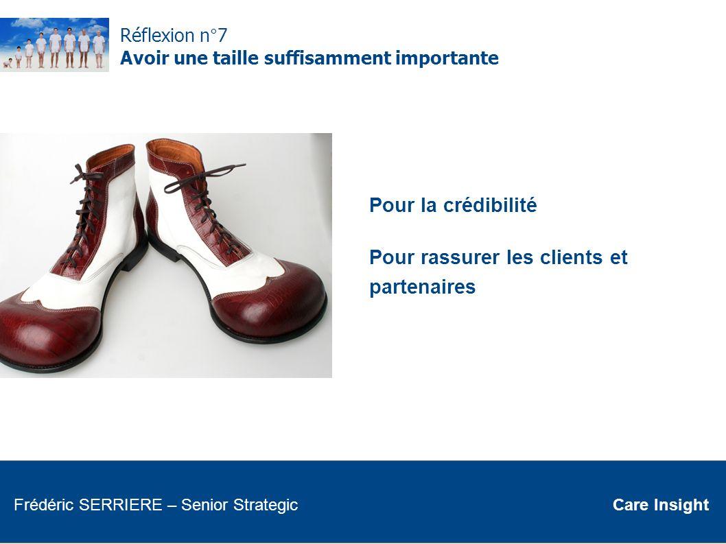 Réflexion n°7 Avoir une taille suffisamment importante Pour la crédibilité Pour rassurer les clients et partenaires Frédéric SERRIERE Senior Strategic