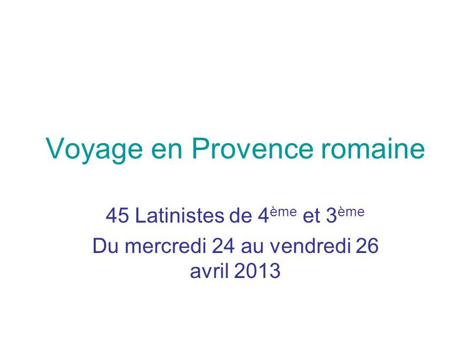 Voyage en Provence romaine 45 Latinistes de 4 ème et 3 ème Du mercredi 24 au vendredi 26 avril 2013