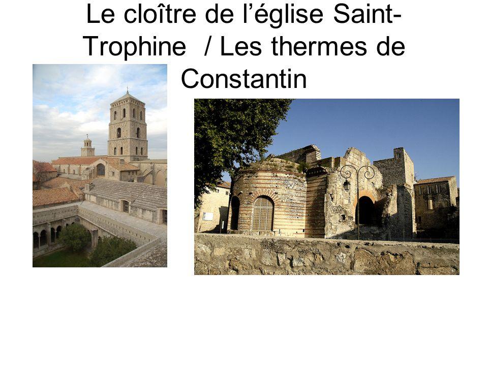 Le cloître de léglise Saint- Trophine / Les thermes de Constantin