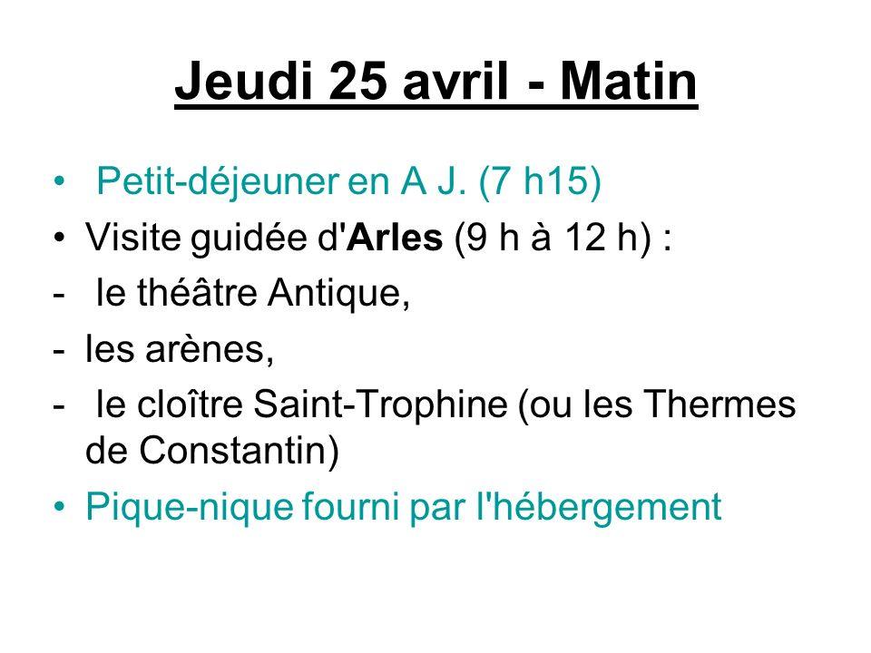 Jeudi 25 avril - Matin Petit-déjeuner en A J. (7 h15) Visite guidée d'Arles (9 h à 12 h) : - le théâtre Antique, -les arènes, - le cloître Saint-Troph