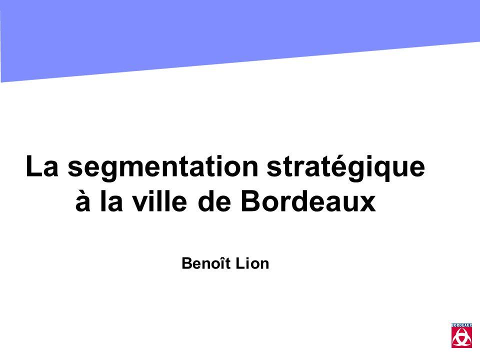 La segmentation stratégique à la ville de Bordeaux Benoît Lion