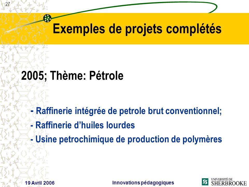 27 19 Avril 2006 Innovations pédagogiques 2005; Thème: Pétrole - Raffinerie intégrée de petrole brut conventionnel; - Raffinerie dhuiles lourdes - Usine petrochimique de production de polymères Exemples de projets complétés