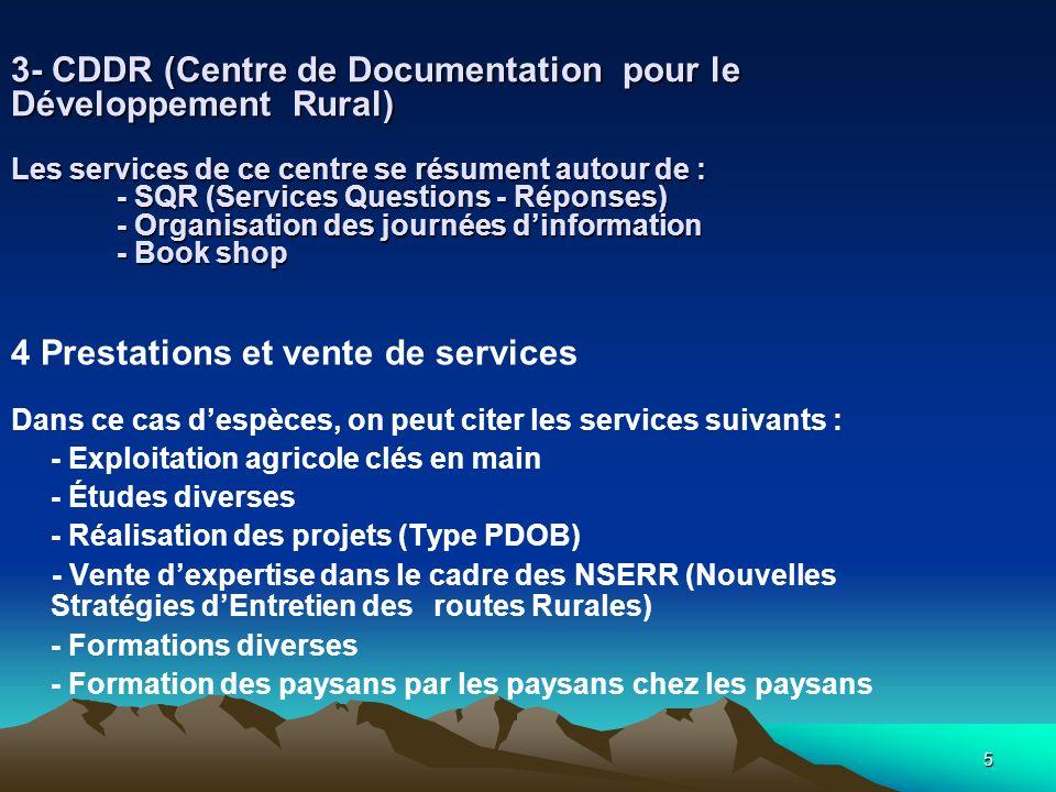5 3- CDDR (Centre de Documentation pour le Développement Rural) Les services de ce centre se résument autour de : - SQR (Services Questions - Réponses) - Organisation des journées dinformation - Book shop 4 Prestations et vente de services Dans ce cas despèces, on peut citer les services suivants : - Exploitation agricole clés en main - Études diverses - Réalisation des projets (Type PDOB) - Vente dexpertise dans le cadre des NSERR (Nouvelles Stratégies dEntretien des routes Rurales) - Formations diverses - Formation des paysans par les paysans chez les paysans