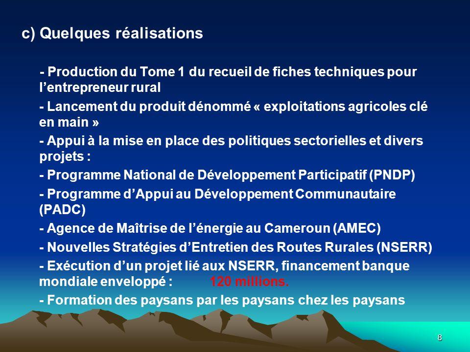 8 c) Quelques réalisations - Production du Tome 1 du recueil de fiches techniques pour lentrepreneur rural - Lancement du produit dénommé « exploitations agricoles clé en main » - Appui à la mise en place des politiques sectorielles et divers projets : - Programme National de Développement Participatif (PNDP) - Programme dAppui au Développement Communautaire (PADC) - Agence de Maîtrise de lénergie au Cameroun (AMEC) - Nouvelles Stratégies dEntretien des Routes Rurales (NSERR) - Exécution dun projet lié aux NSERR, financement banque mondiale enveloppé : 120 millions.