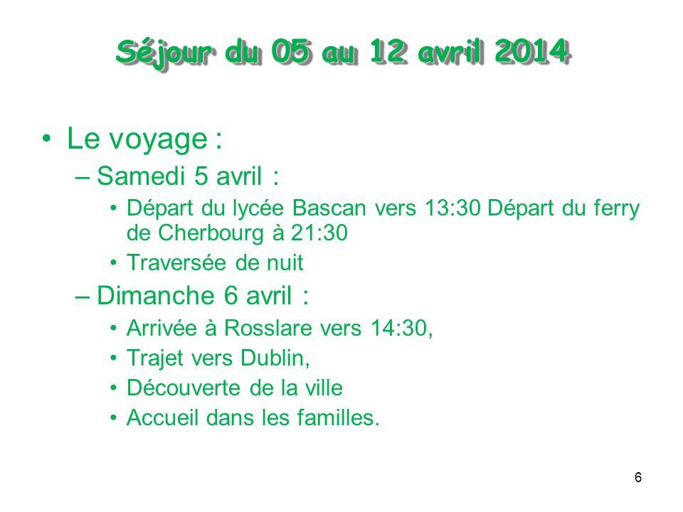 6 Le voyage : –Samedi 5 avril : Départ du lycée Bascan vers 13:30 Départ du ferry de Cherbourg à 21:30 Traversée de nuit –Dimanche 6 avril : Arrivée à Rosslare vers 14:30, Trajet vers Dublin, Découverte de la ville Accueil dans les familles.