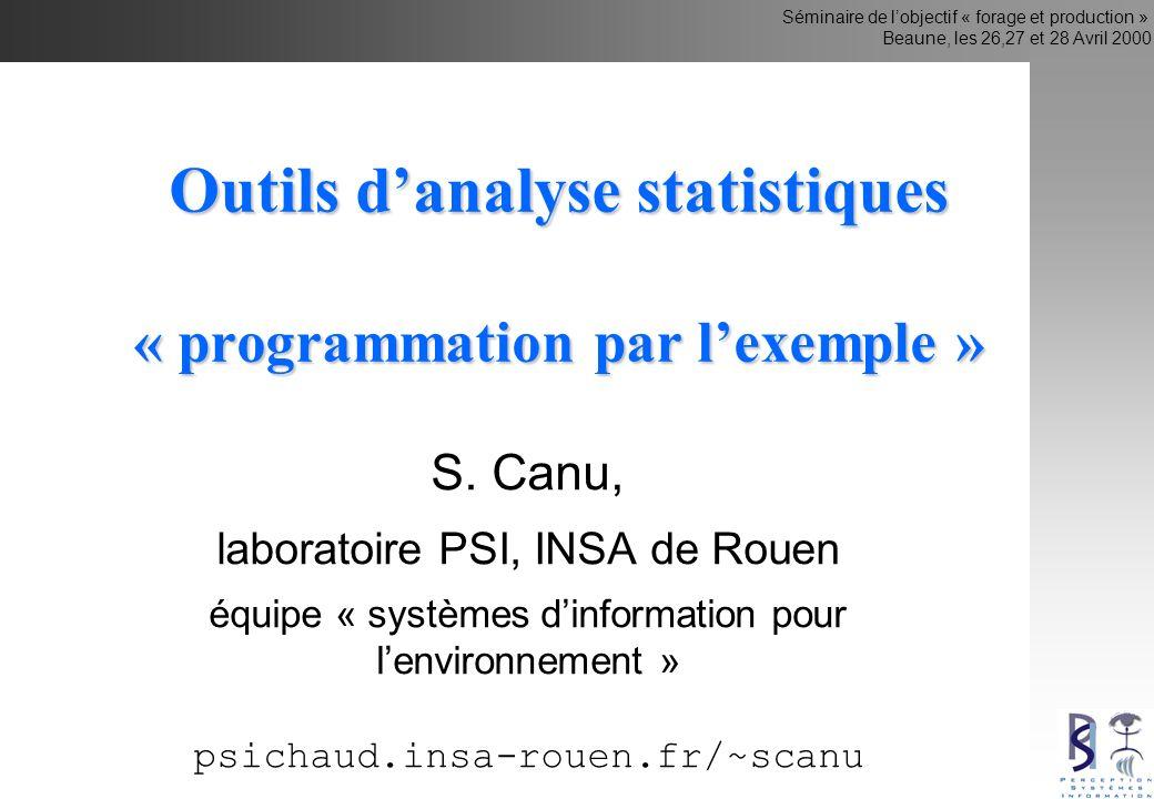 Séminaire de lobjectif « forage et production » Beaune, les 26,27 et 28 Avril 2000 Outils danalyse statistiques « programmation par lexemple » S. Canu