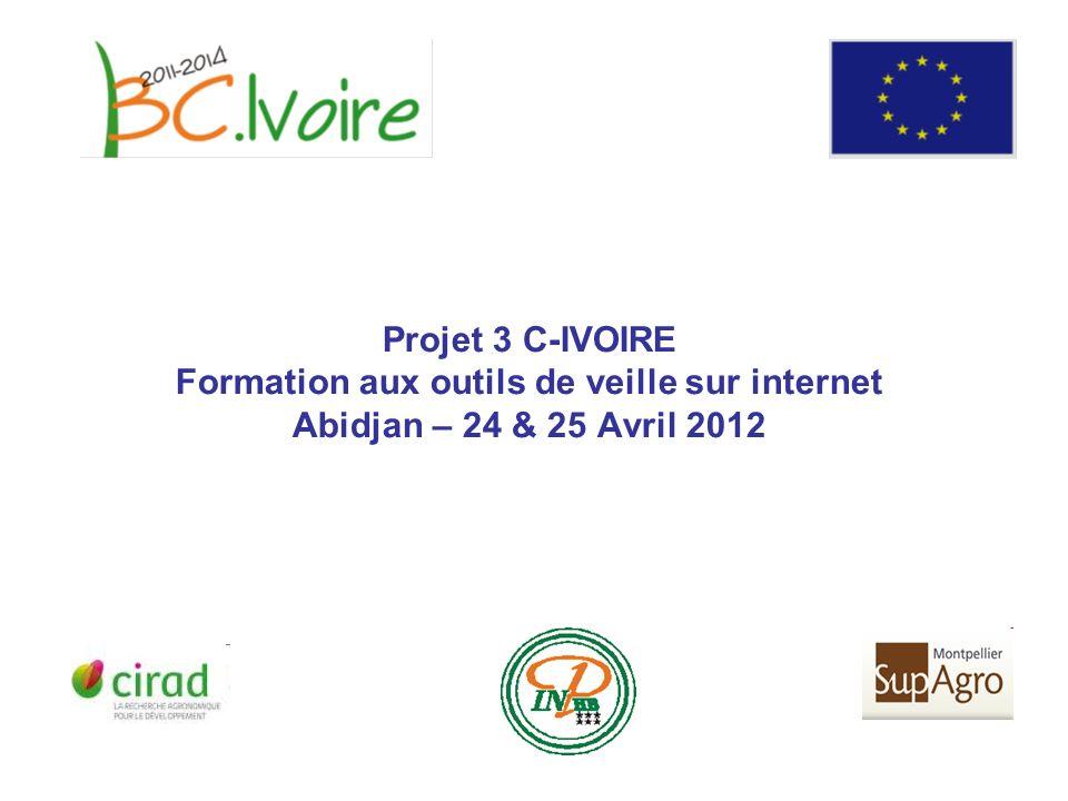 Projet 3 C-IVOIRE Formation aux outils de veille sur internet Abidjan – 24 & 25 Avril 2012
