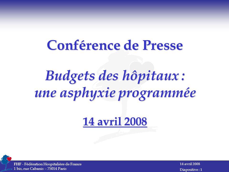 14 avril 2008 FHF - Fédération Hospitalière de France 1 bis, rue Cabanis – 75014 Paris Diapositive : 1 Conférence de Presse Budgets des hôpitaux : une asphyxie programmée 14 avril 2008