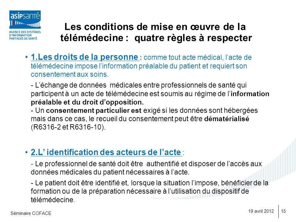 Les conditions de mise en œuvre de la télémédecine : quatre règles à respecter 19 avril 2012 Séminaire COFACE 15 1.Les droits de la personne : comme tout acte médical, lacte de télémédecine impose linformation préalable du patient et requiert son consentement aux soins.