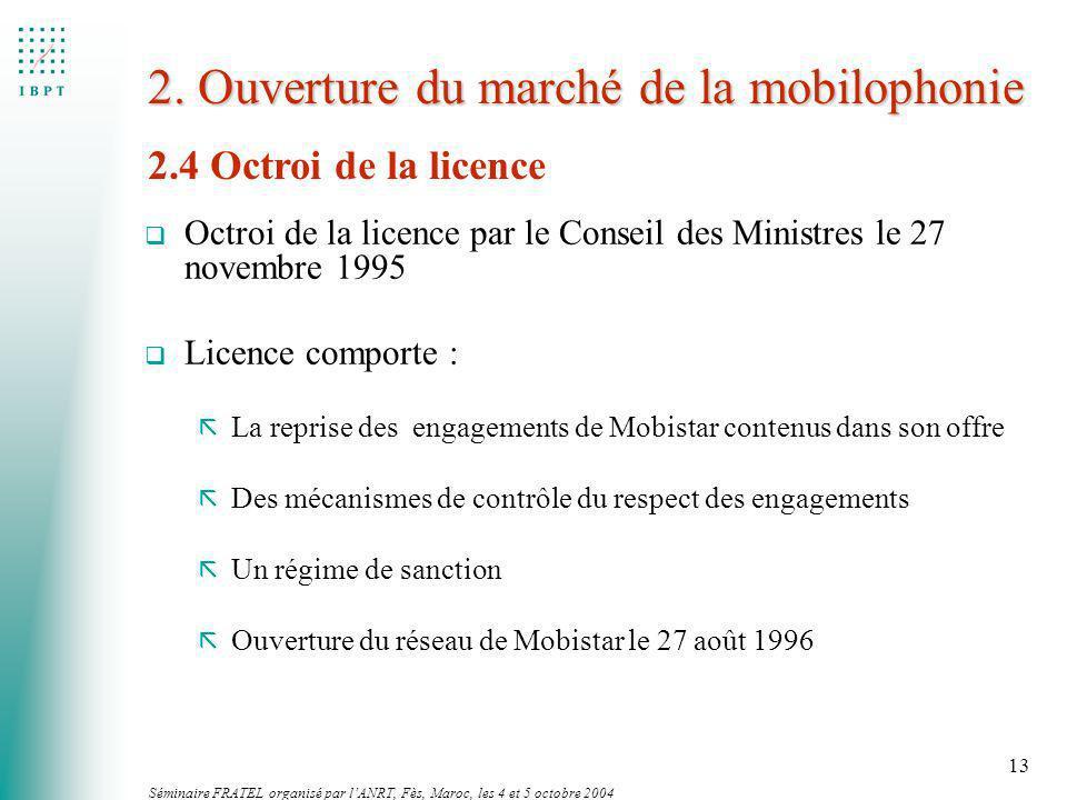 Séminaire FRATEL organisé par lANRT, Fès, Maroc, les 4 et 5 octobre 2004 13 2. Ouverture du marché de la mobilophonie q Octroi de la licence par le Co