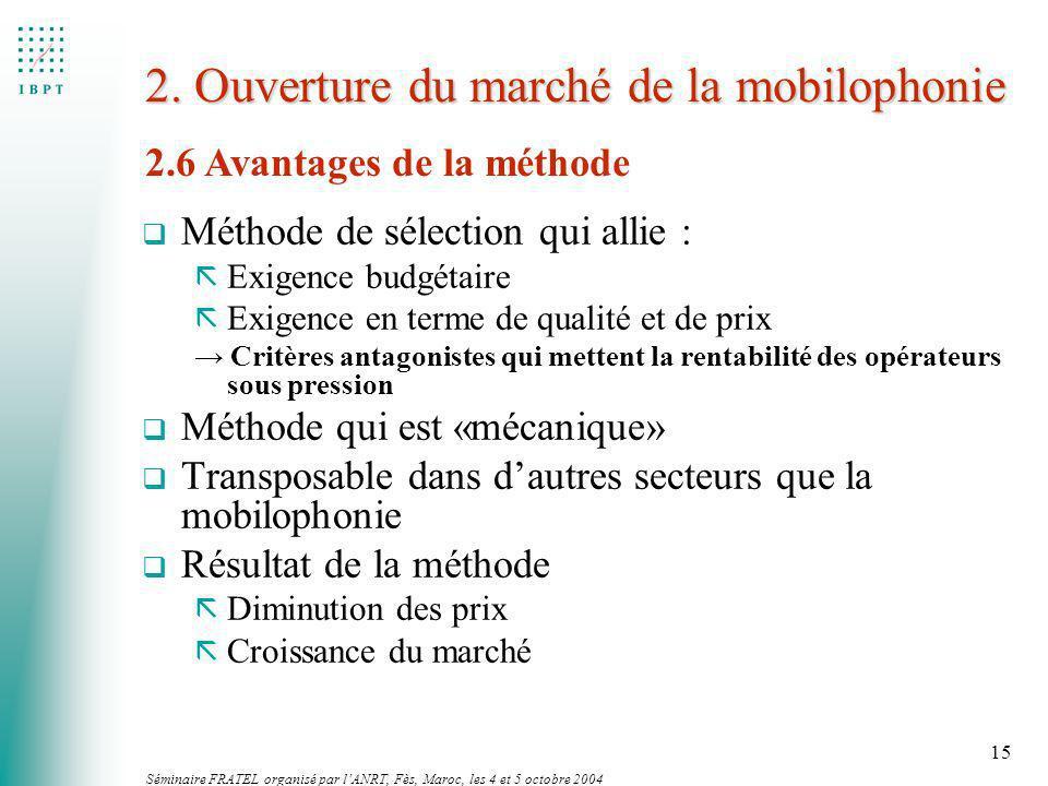 Séminaire FRATEL organisé par lANRT, Fès, Maroc, les 4 et 5 octobre 2004 15 2. Ouverture du marché de la mobilophonie q Méthode de sélection qui allie