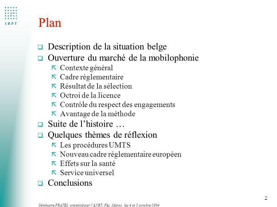 Séminaire FRATEL organisé par lANRT, Fès, Maroc, les 4 et 5 octobre 2004 2 Plan q Description de la situation belge q Ouverture du marché de la mobilo