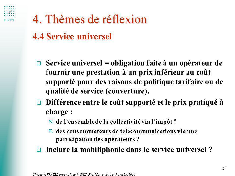 Séminaire FRATEL organisé par lANRT, Fès, Maroc, les 4 et 5 octobre 2004 25 4. Thèmes de réflexion 4.4 Service universel q Service universel = obligat
