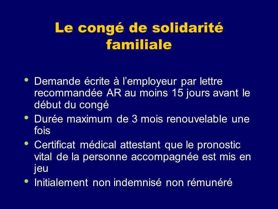 Le congé de solidarité familiale Demande écrite à lemployeur par lettre recommandée AR au moins 15 jours avant le début du congé Durée maximum de 3 mo